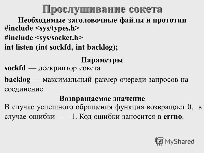 Прослушивание сокета #include int listen (int sockfd, int backlog); sockfd дескриптор сокета backlog максимальный размер очереди запросов на соединение В случае успешного обращения функция возвращает 0, в случае ошибки –1. Код ошибки заносится в errn