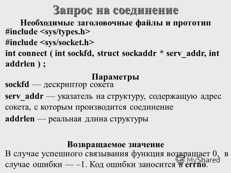 Запрос на соединение #include int connect ( int sockfd, struct sockaddr * serv_addr, int addrlen ) ; sockfd дескриптор сокета serv_addr указатель на структуру, содержащую адрес сокета, с которым производится соединение addrlen реальная длина структур