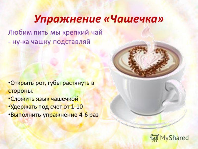 Упражнение «Чашечка» Любим пить мы крепкий чай - ну-ка чашку подставляй Открыть рот, губы растянуть в стороны. Сложить язык чашечкой Удержать под счет от 1-10 Выполнить упражнение 4-6 раз