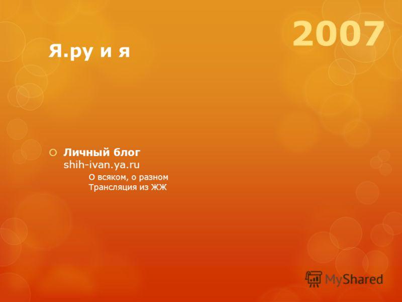 Я.ру и я Личный блог shih-ivan.ya.ru О всяком, о разном Трансляция из ЖЖ 2007