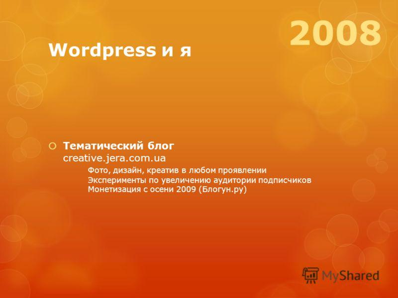 Wordpress и я Тематический блог creative.jera.com.ua Фото, дизайн, креатив в любом проявлении Эксперименты по увеличению аудитории подписчиков Монетизация с осени 2009 (Блогун.ру) 2008