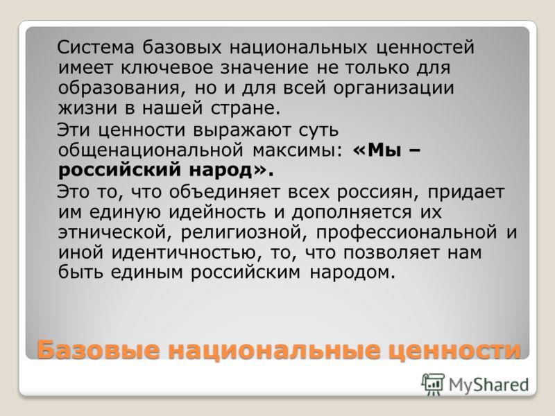 Базовые национальные ценности Система базовых национальных ценностей имеет ключевое значение не только для образования, но и для всей организации жизни в нашей стране. Эти ценности выражают суть общенациональной максимы: «Мы – российский народ». Это