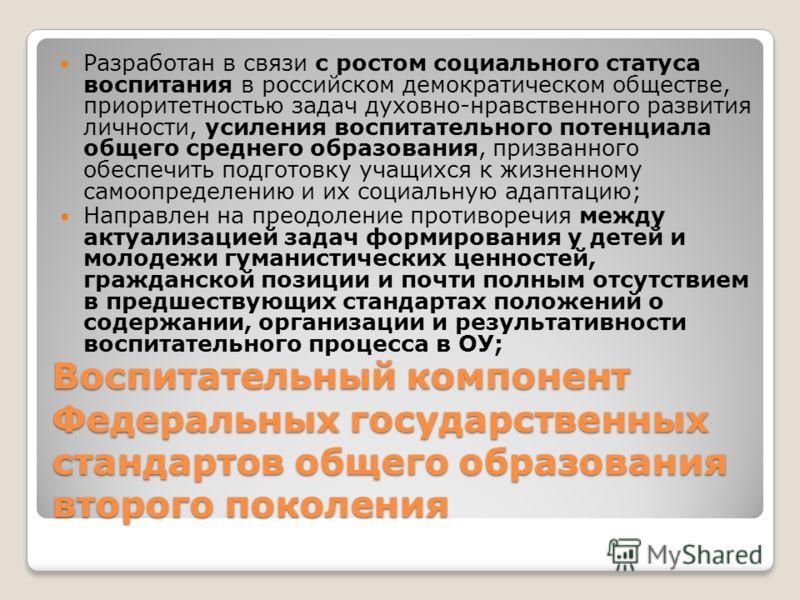 Воспитательный компонент Федеральных государственных стандартов общего образования второго поколения Разработан в связи с ростом социального статуса воспитания в российском демократическом обществе, приоритетностью задач духовно-нравственного развити