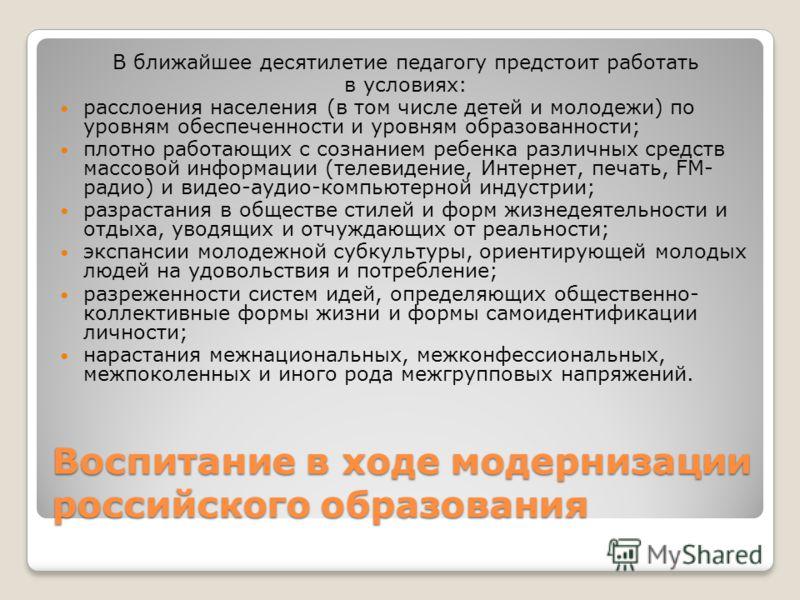 Воспитание в ходе модернизации российского образования В ближайшее десятилетие педагогу предстоит работать в условиях: расслоения населения (в том числе детей и молодежи) по уровням обеспеченности и уровням образованности; плотно работающих с сознани