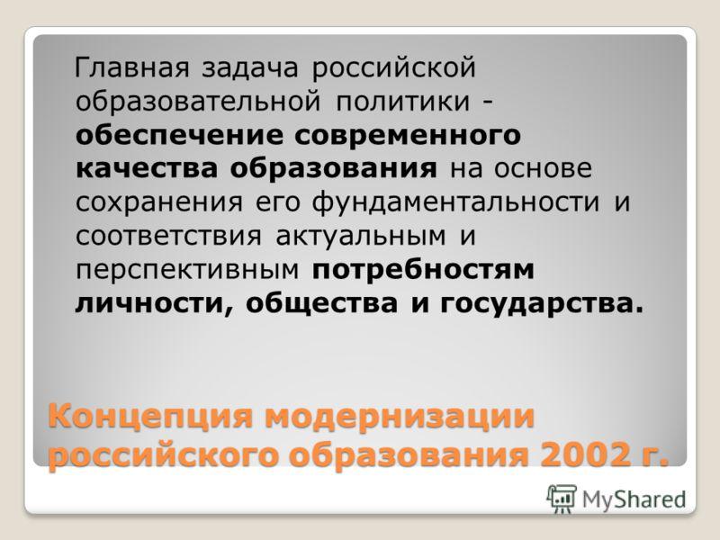 Концепция модернизации российского образования 2002 г. Главная задача российской образовательной политики - обеспечение современного качества образования на основе сохранения его фундаментальности и соответствия актуальным и перспективным потребностя
