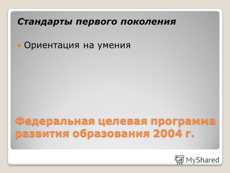 Федеральная целевая программа развития образования 2004 г. Стандарты первого поколения Ориентация на умения