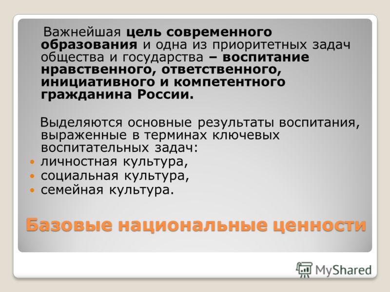 Базовые национальные ценности Важнейшая цель современного образования и одна из приоритетных задач общества и государства – воспитание нравственного, ответственного, инициативного и компетентного гражданина России. Выделяются основные результаты восп