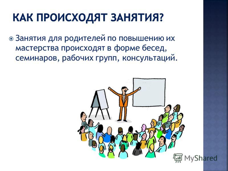 Занятия для родителей по повышению их мастерства происходят в форме бесед, семинаров, рабочих групп, консультаций.