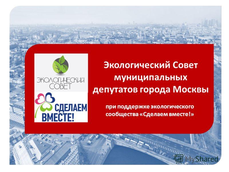 Экологический Совет муниципальных депутатов города Москвы при поддержке экологического сообщества «Сделаем вместе!»