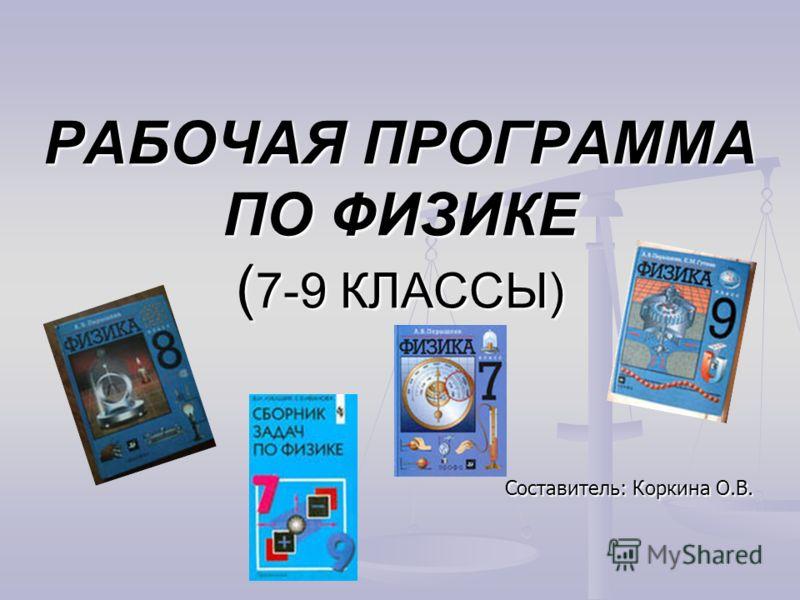 РАБОЧАЯ ПРОГРАММА ПО ФИЗИКЕ ( 7-9 КЛАССЫ) Составитель: Коркина О.В.