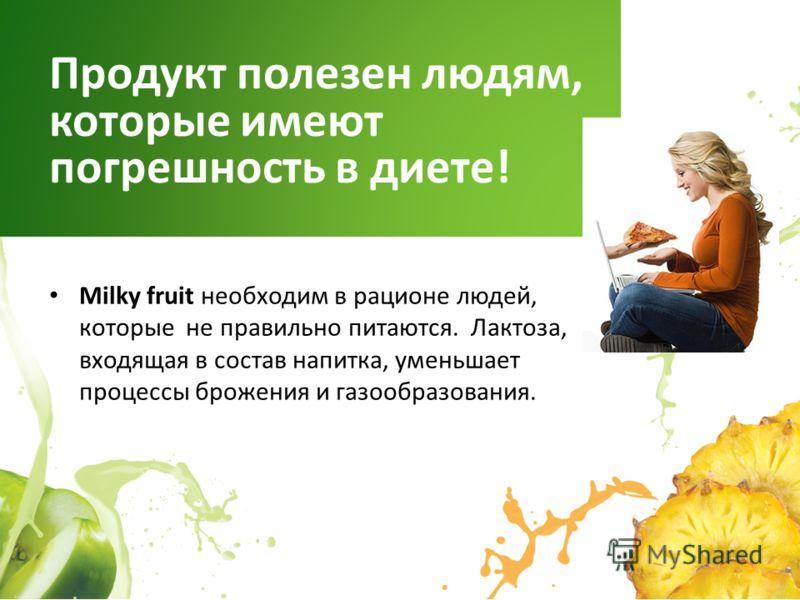 Milky fruit необходим в рационе людей, которые не правильно питаются. Лактоза, входящая в состав напитка, уменьшает процессы брожения и газообразования. Продукт полезен людям, которые имеют погрешность в диете!