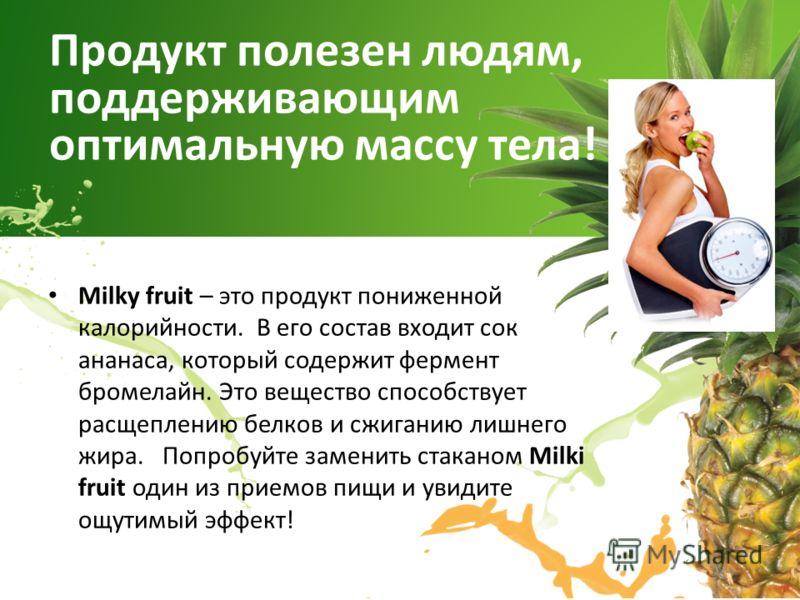 Milky fruit – это продукт пониженной калорийности. В его состав входит сок ананаса, который содержит фермент бромелайн. Это вещество способствует расщеплению белков и сжиганию лишнего жира. Попробуйте заменить стаканом Milki fruit один из приемов пищ