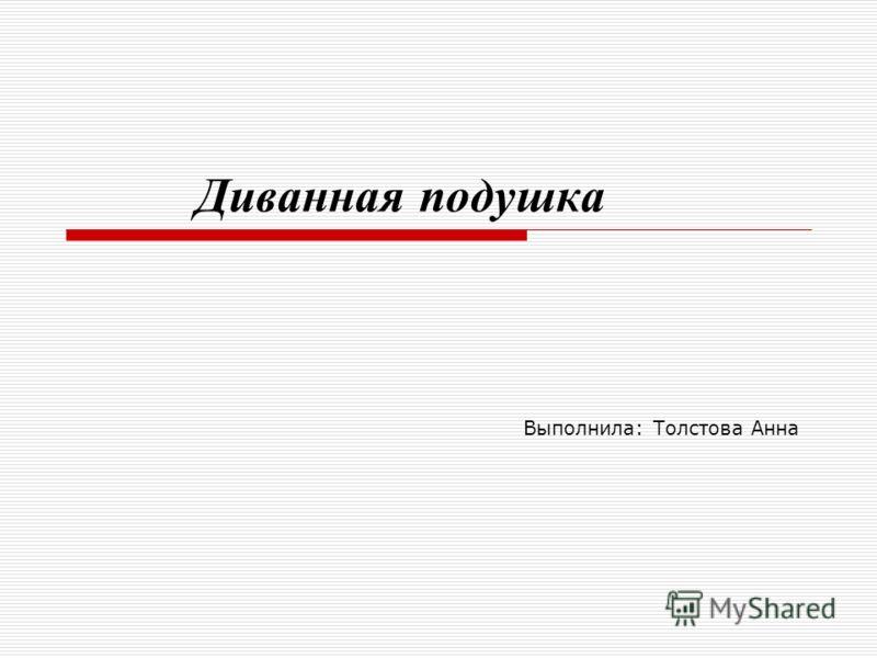 Диванная подушка Выполнила: Толстова Анна