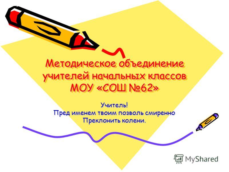 Методическое объединение учителей начальных классов МОУ «СОШ 62» Учитель! Пред именем твоим позволь смиренно Преклонить колени.