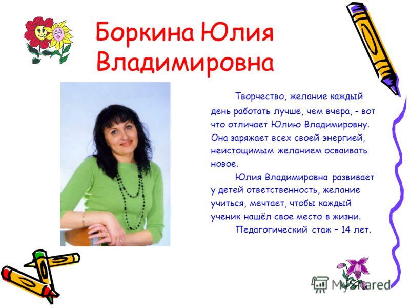 Боркина Юлия Владимировна Творчество, желание каждый день работать лучше, чем вчера, - вот что отличает Юлию Владимировну. Она заряжает всех своей энергией, неистощимым желанием осваивать новое. Юлия Владимировна развивает у детей ответственность, же