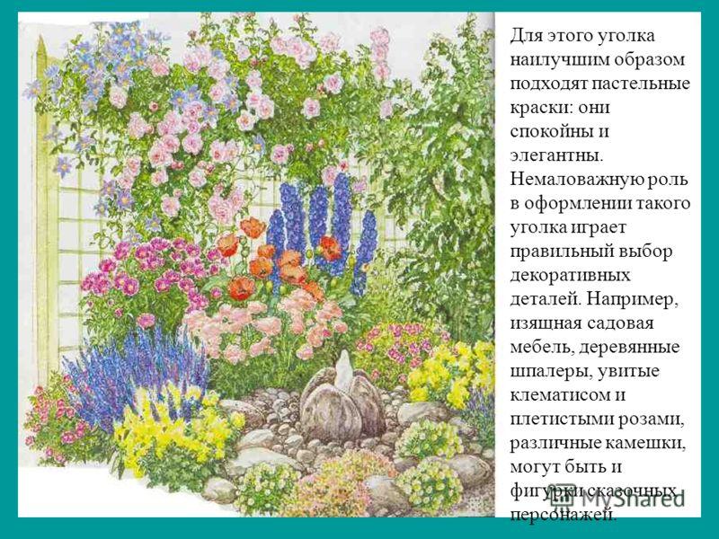 Для этого уголка наилучшим образом подходят пастельные краски: они спокойны и элегантны. Немаловажную роль в оформлении такого уголка играет правильный выбор декоративных деталей. Например, изящная садовая мебель, деревянные шпалеры, увитые клематисо