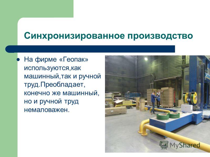 Синхронизированное производство На фирме «Геопак» используются,как машинный,так и ручной труд.Преобладает, конечно же машинный, но и ручной труд немаловажен.