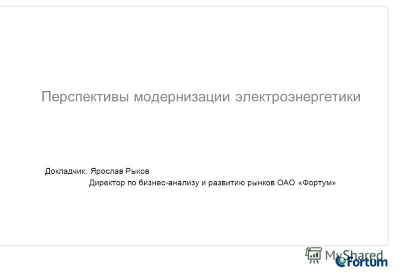 Перспективы модернизации электроэнергетики Докладчик: Ярослав Рыков Директор по бизнес-анализу и развитию рынков ОАО «Фортум»