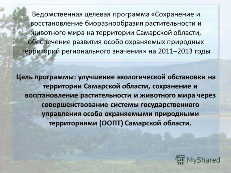 Ведомственная целевая программа «Сохранение и восстановление биоразнообразия растительности и животного мира на территории Самарской области, обеспечение развития особо охраняемых природных территорий регионального значения» на 2011–2013 годы Цель пр