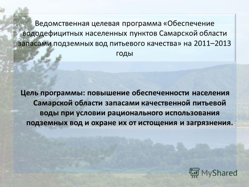 Ведомственная целевая программа «Обеспечение вододефицитных населенных пунктов Самарской области запасами подземных вод питьевого качества» на 2011–2013 годы Цель программы: повышение обеспеченности населения Самарской области запасами качественной п