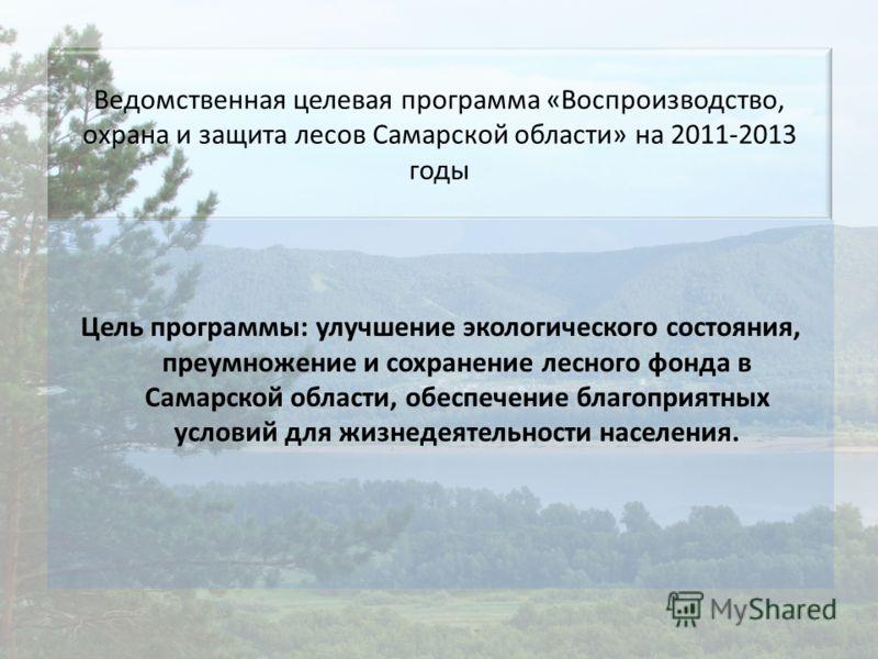 Ведомственная целевая программа «Воспроизводство, охрана и защита лесов Самарской области» на 2011-2013 годы Цель программы: улучшение экологического состояния, преумножение и сохранение лесного фонда в Самарской области, обеспечение благоприятных ус