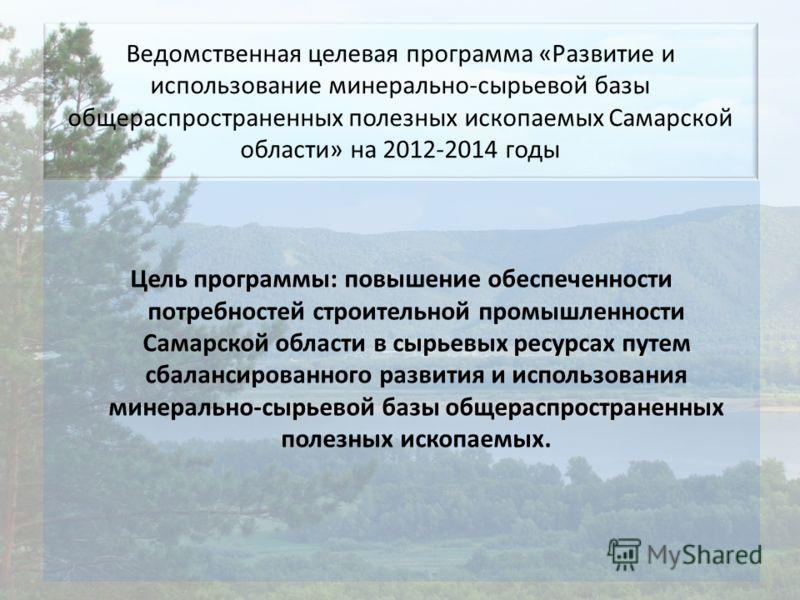 Ведомственная целевая программа «Развитие и использование минерально-сырьевой базы общераспространенных полезных ископаемых Самарской области» на 2012-2014 годы Цель программы: повышение обеспеченности потребностей строительной промышленности Самарск