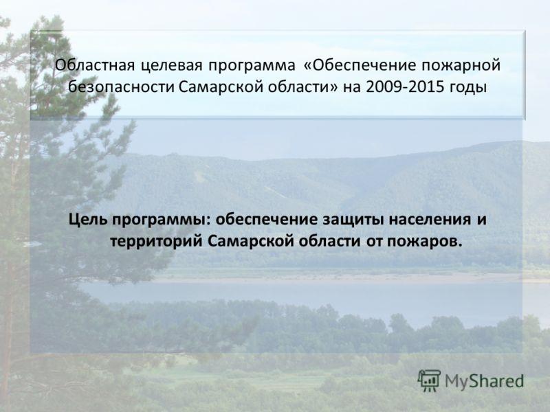 Областная целевая программа «Обеспечение пожарной безопасности Самарской области» на 2009-2015 годы Цель программы: обеспечение защиты населения и территорий Самарской области от пожаров.