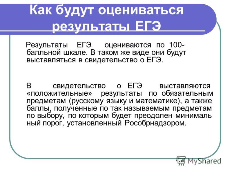 Как будут оцениваться результаты ЕГЭ Результаты ЕГЭ оцениваются по 100- балльной шкале. В таком же виде они будут выставляться в свидетельство о ЕГЭ. В свидетельство о ЕГЭ выставляются «положительные» результаты по обязательным предметам (русскому яз