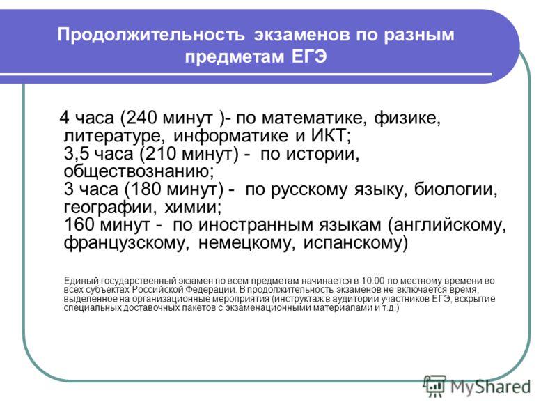 Продолжительность экзаменов по разным предметам ЕГЭ 4 часа (240 минут )- по математике, физике, литературе, информатике и ИКТ; 3,5 часа (210 минут) - по истории, обществознанию; 3 часа (180 минут) - по русскому языку, биологии, географии, химии; 160