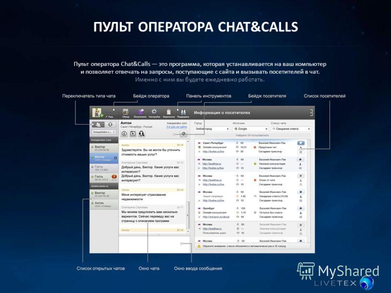 ПУЛЬТ ОПЕРАТОРА CHAT&CALLS Пульт оператора Chat&Calls это программа, которая устанавливается на ваш компьютер и позволяет отвечать на запросы, поступающие с сайта и вызывать посетителей в чат. Именно с ним вы будете ежедневно работать.