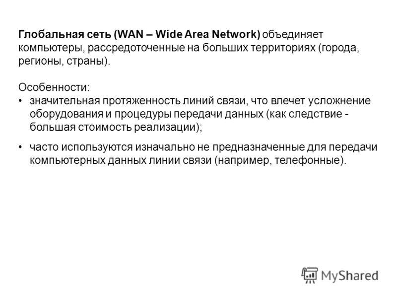 Глобальная сеть (WAN – Wide Area Network) объединяет компьютеры, рассредоточенные на больших территориях (города, регионы, страны). Особенности: значительная протяженность линий связи, что влечет усложнение оборудования и процедуры передачи данных (к