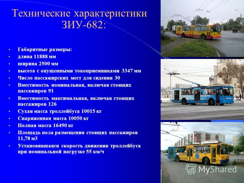Технические характеристики ЗИУ-682: Габаритные размеры: длина 11888 мм ширина 2500 мм высота с опущенными токоприемниками 3347 мм Число пассажирских мест для сидения 30 Вместимость номинальная, включая стоящих пассажиров 91 Вместимость максимальная,