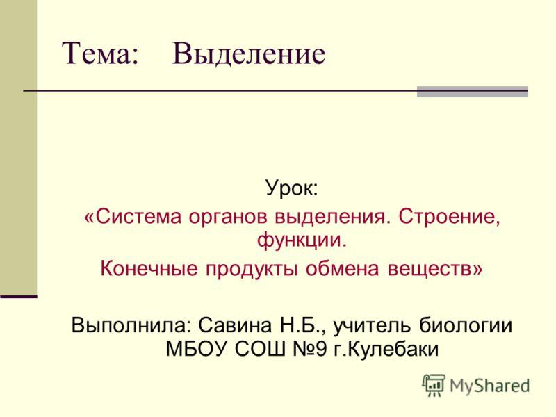 Тема: Выделение Урок: «Система органов выделения. Строение, функции. Конечные продукты обмена веществ» Выполнила: Савина Н.Б., учитель биологии МБОУ СОШ 9 г.Кулебаки