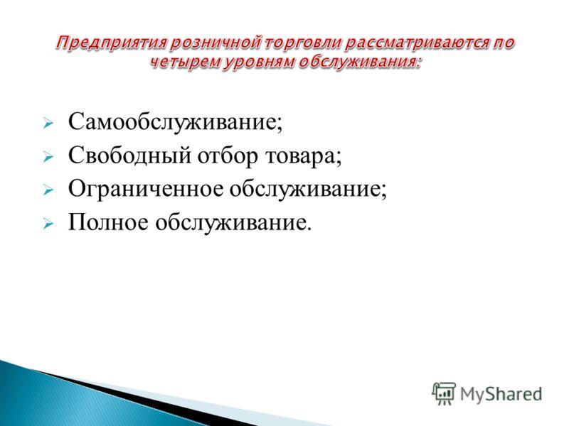 Самообслуживание; Свободный отбор товара; Ограниченное обслуживание; Полное обслуживание.