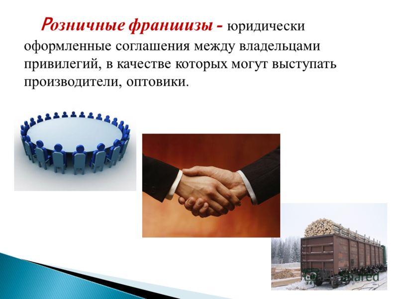 Р озничные франшизы - юридически оформленные соглашения между владельцами привилегий, в качестве которых могут выступать производители, оптовики.