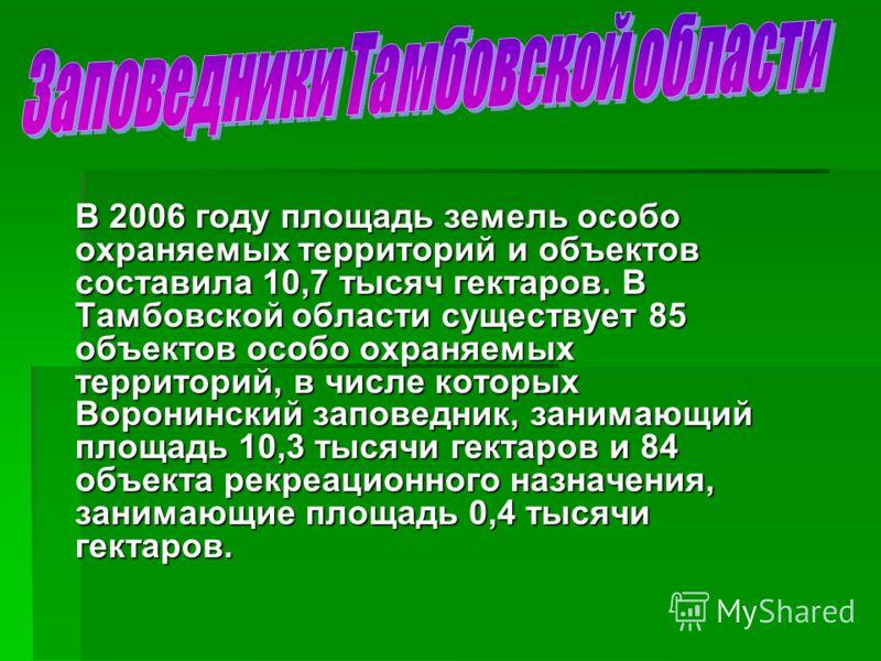 В 2006 году площадь земель особо охраняемых территорий и объектов составила 10,7 тысяч гектаров. В Тамбовской области существует 85 объектов особо охраняемых территорий, в числе которых Воронинский заповедник, занимающий площадь 10,3 тысячи гектаров