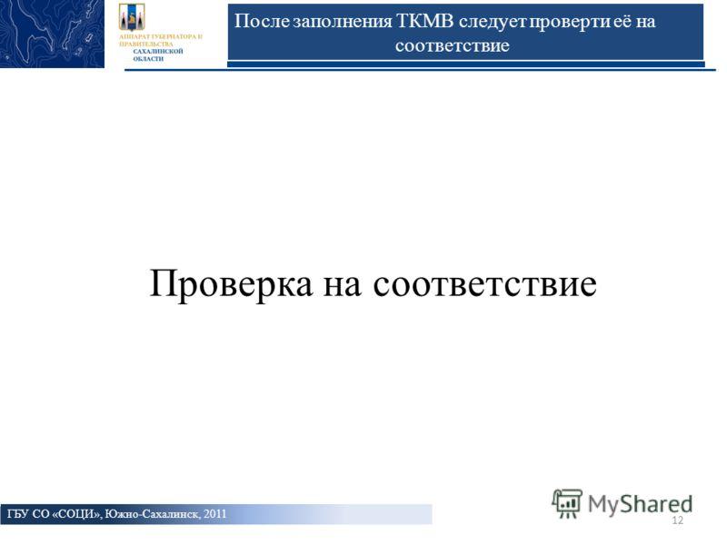 12 После заполнения ТКМВ следует проверти её на соответствие Проверка на соответствие ГБУ СО «СОЦИ», Южно-Сахалинск, 2011