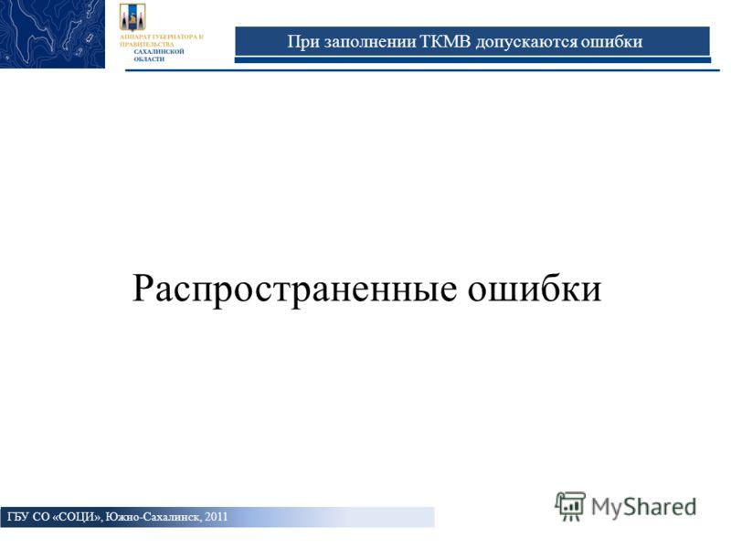 При заполнении ТКМВ допускаются ошибки Распространенные ошибки ГБУ СО «СОЦИ», Южно-Сахалинск, 2011