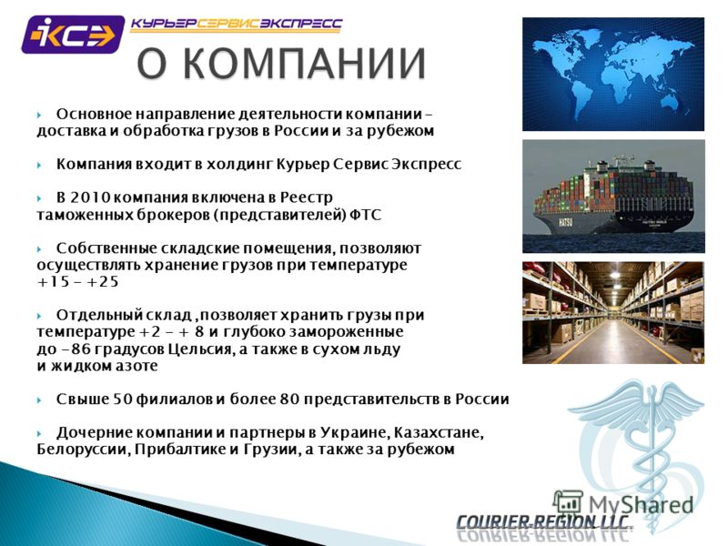 Основное направление деятельности компании – доставка и обработка грузов в России и за рубежом Компания входит в холдинг Курьер Сервис Экспресс В 2010 компания включена в Реестр таможенных брокеров (представителей) ФТС Собственные складские помещения