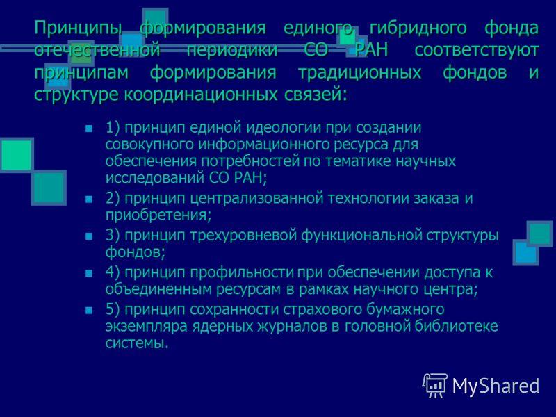 Принципы формирования единого гибридного фонда отечественной периодики СО РАН соответствуют принципам формирования традиционных фондов и структуре координационных связей: 1) принцип единой идеологии при создании совокупного информационного ресурса дл