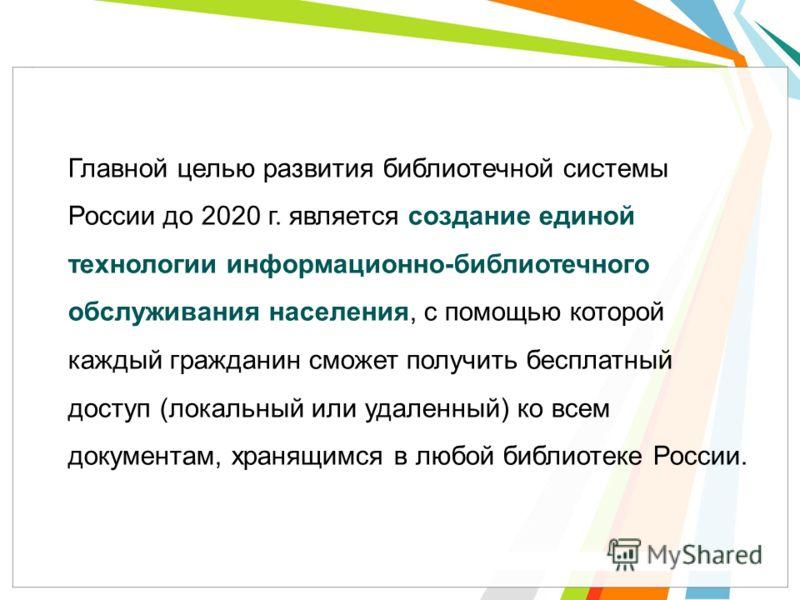 Главной целью развития библиотечной системы России до 2020 г. является создание единой технологии информационно-библиотечного обслуживания населения, с помощью которой каждый гражданин сможет получить бесплатный доступ (локальный или удаленный) ко вс