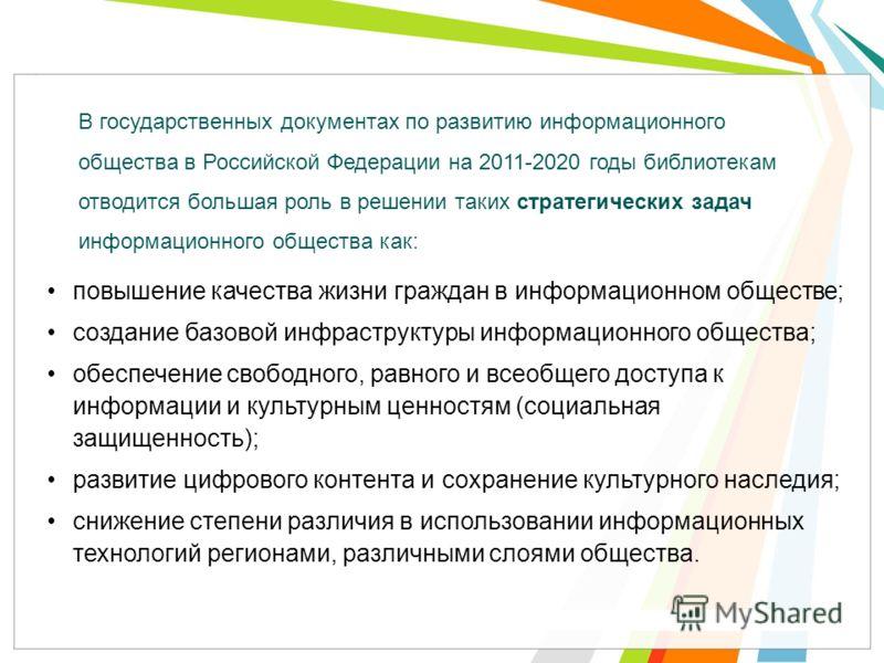 В государственных документах по развитию информационного общества в Российской Федерации на 2011-2020 годы библиотекам отводится большая роль в решении таких стратегических задач информационного общества как: повышение качества жизни граждан в информ