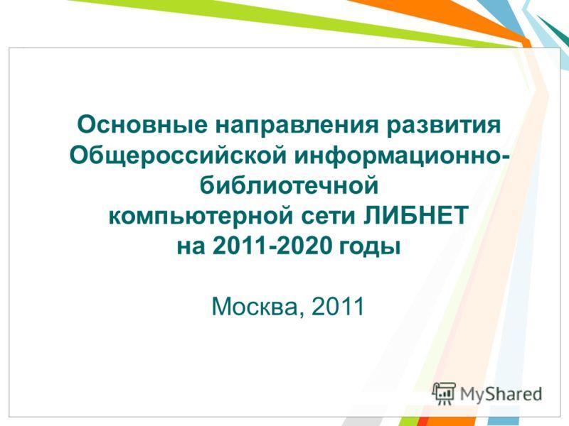 Основные направления развития Общероссийской информационно- библиотечной компьютерной сети ЛИБНЕТ на 2011-2020 годы Москва, 2011