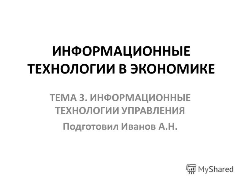ИНФОРМАЦИОННЫЕ ТЕХНОЛОГИИ В ЭКОНОМИКЕ ТЕМА 3. ИНФОРМАЦИОННЫЕ ТЕХНОЛОГИИ УПРАВЛЕНИЯ Подготовил Иванов А.Н.