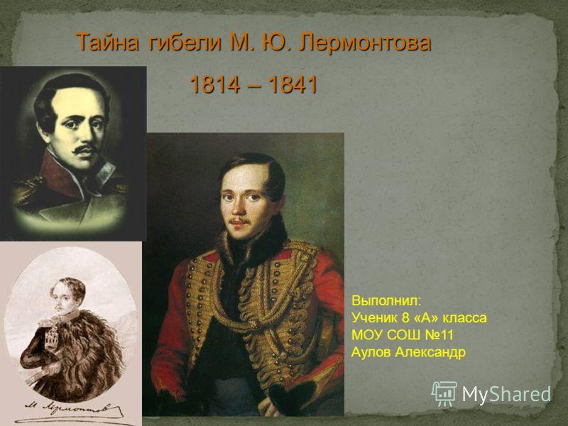 Тайна гибели М. Ю. Лермонтова 1814 – 1841 Выполнил: Ученик 8 «А» класса МОУ СОШ 11 Аулов Александр