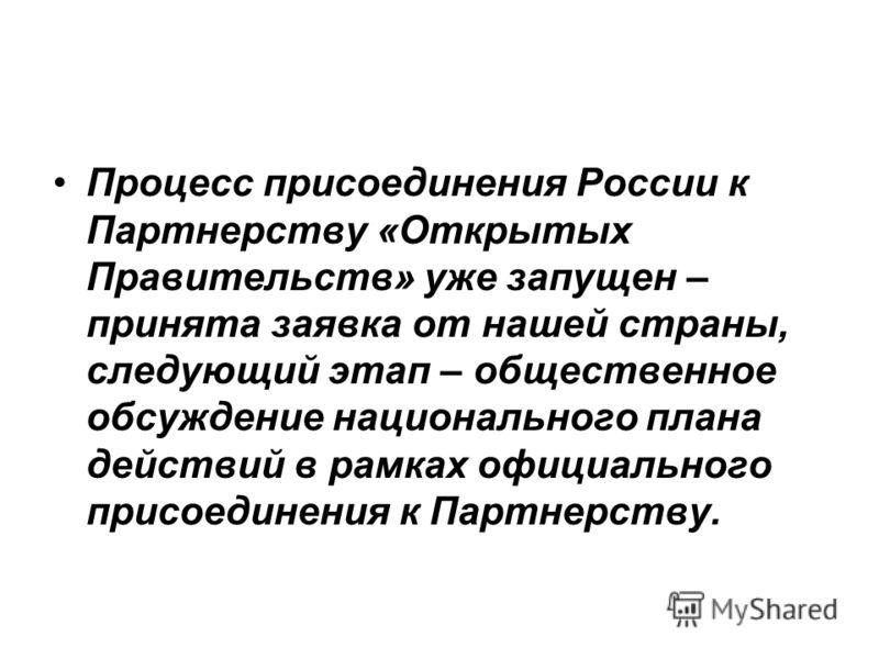 Процесс присоединения России к Партнерству «Открытых Правительств» уже запущен – принята заявка от нашей страны, следующий этап – общественное обсуждение национального плана действий в рамках официального присоединения к Партнерству.