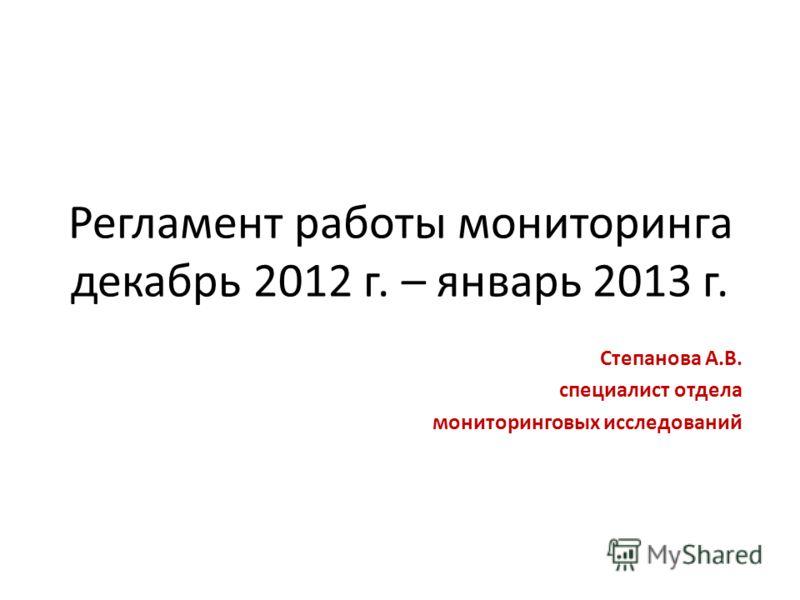 Регламент работы мониторинга декабрь 2012 г. – январь 2013 г. Степанова А.В. специалист отдела мониторинговых исследований