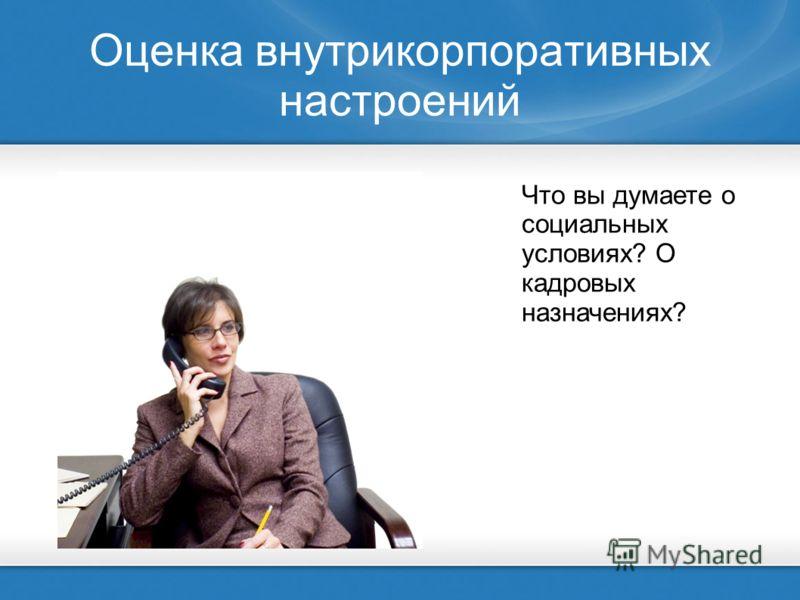 Оценка внутрикорпоративных настроений Что вы думаете о социальных условиях? О кадровых назначениях?