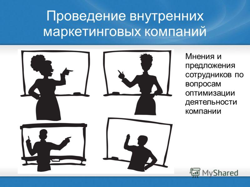 Проведение внутренних маркетинговых компаний Мнения и предложения сотрудников по вопросам оптимизации деятельности компании