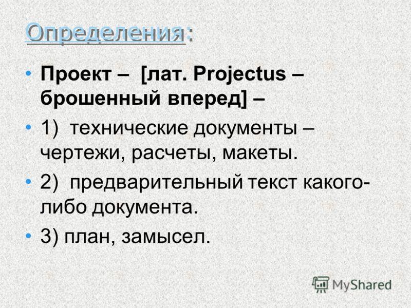 Определения: Проект – [лат. Projectus – брошенный вперед] – 1) технические документы – чертежи, расчеты, макеты. 2) предварительный текст какого- либо документа. 3) план, замысел.
